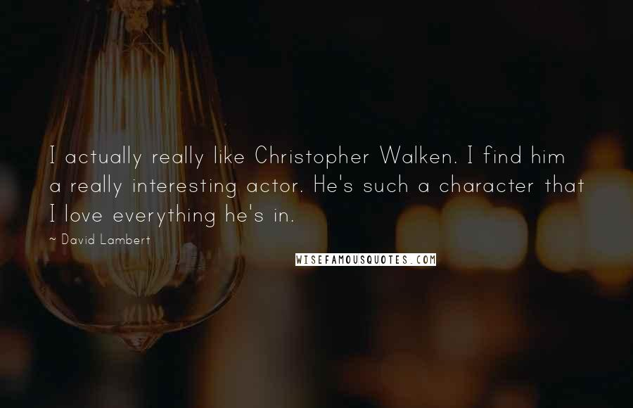David Lambert quotes: I actually really like Christopher Walken. I find him a really interesting actor. He's such a character that I love everything he's in.