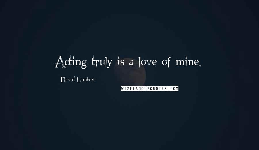 David Lambert quotes: Acting truly is a love of mine.