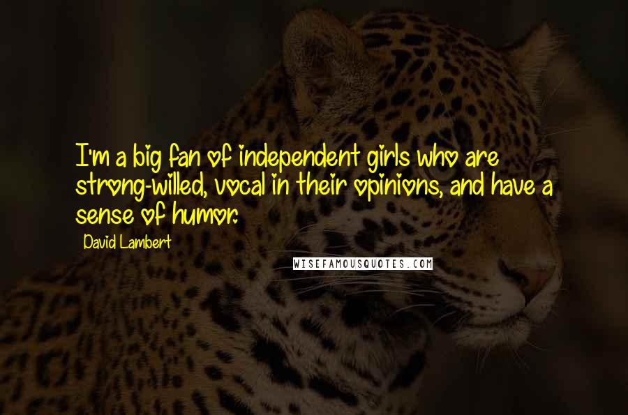 David Lambert quotes: I'm a big fan of independent girls who are strong-willed, vocal in their opinions, and have a sense of humor.