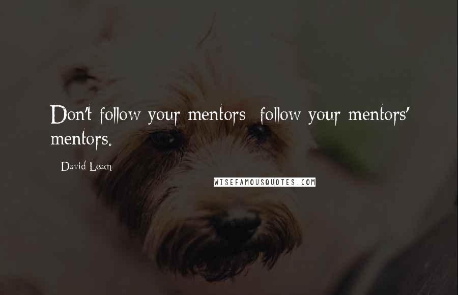 David Leach quotes: Don't follow your mentors; follow your mentors' mentors.