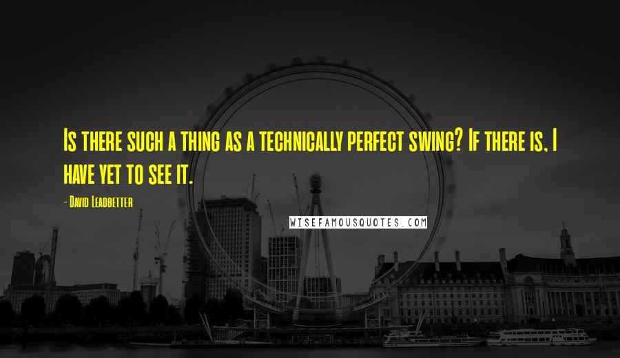 David Leadbetter quotes: Is there such a thing as a technically perfect swing? If there is, I have yet to see it.