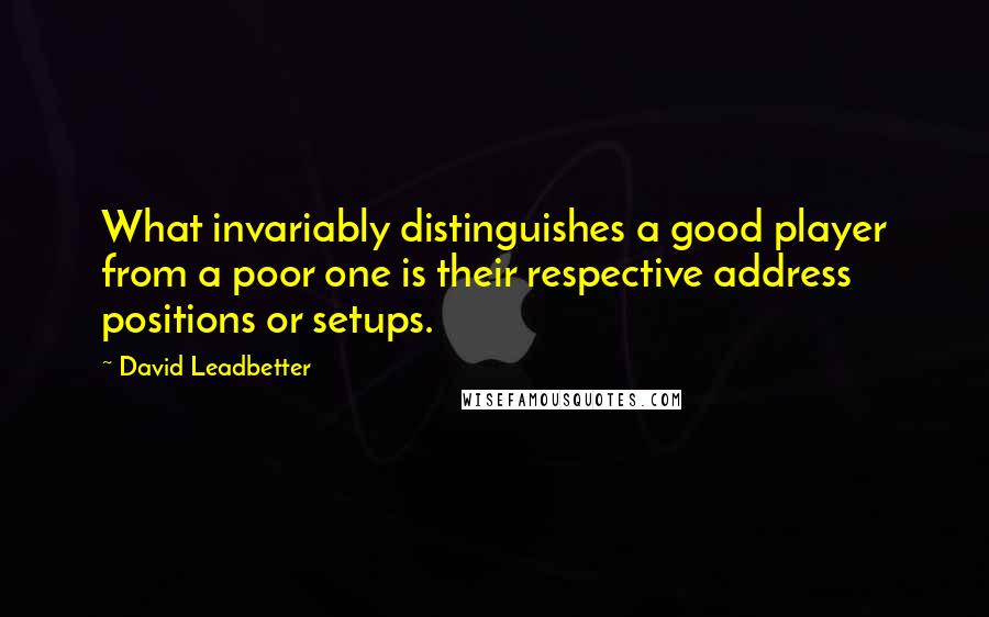 David Leadbetter quotes: What invariably distinguishes a good player from a poor one is their respective address positions or setups.