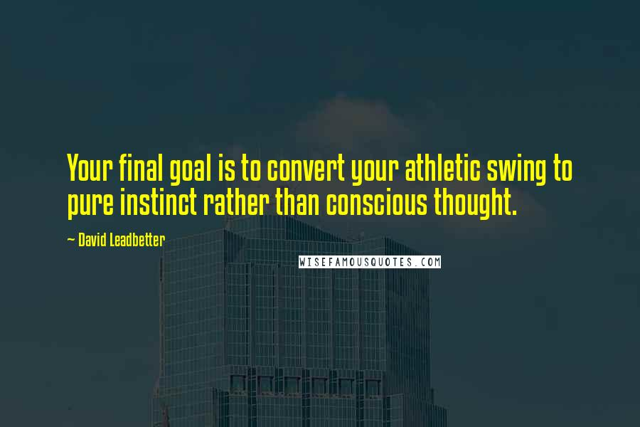 David Leadbetter quotes: Your final goal is to convert your athletic swing to pure instinct rather than conscious thought.