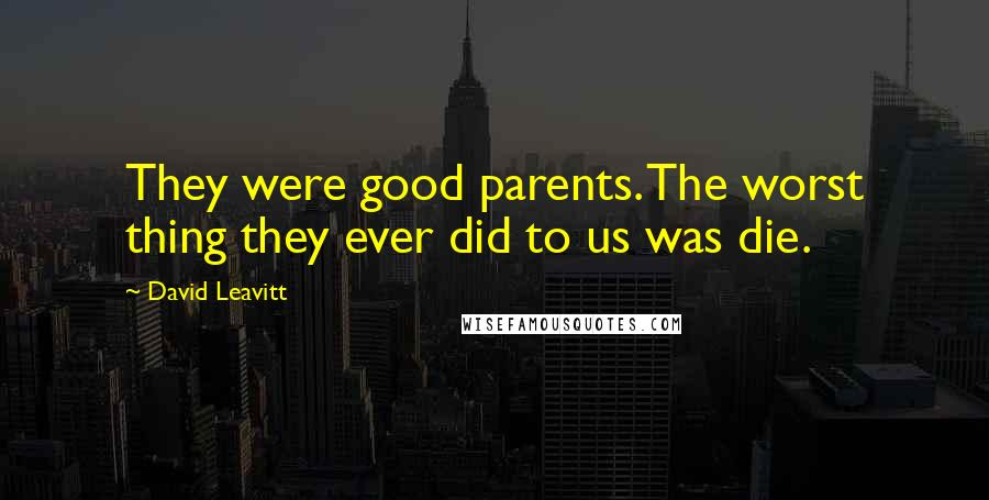 David Leavitt quotes: They were good parents. The worst thing they ever did to us was die.