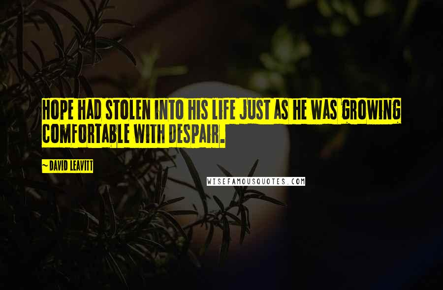 David Leavitt quotes: Hope had stolen into his life just as he was growing comfortable with despair.