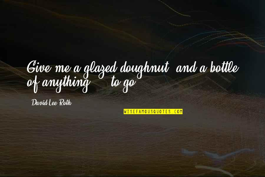 David Lee Roth Quotes By David Lee Roth: Give me a glazed doughnut, and a bottle