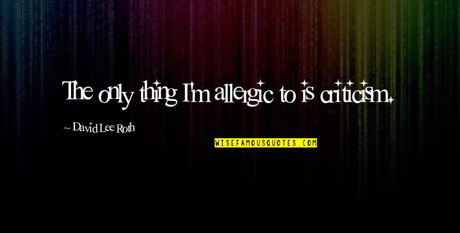 David Lee Roth Quotes By David Lee Roth: The only thing I'm allergic to is criticism.