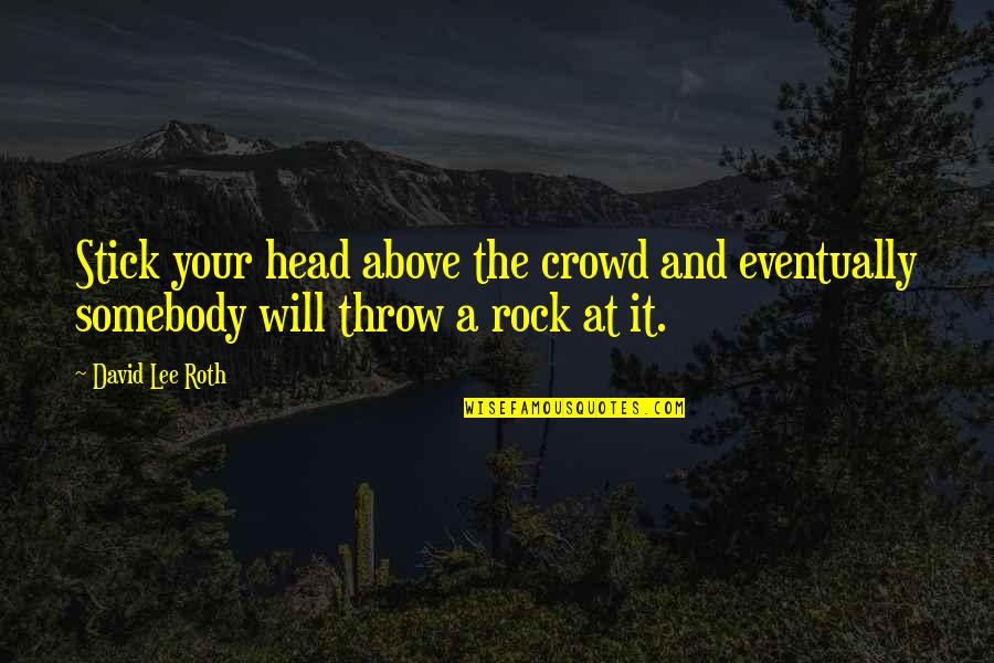 David Lee Roth Quotes By David Lee Roth: Stick your head above the crowd and eventually