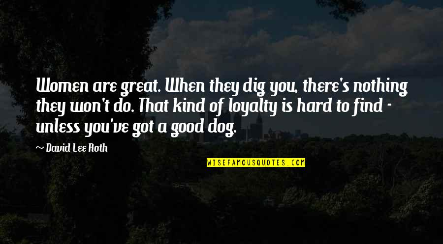 David Lee Roth Quotes By David Lee Roth: Women are great. When they dig you, there's