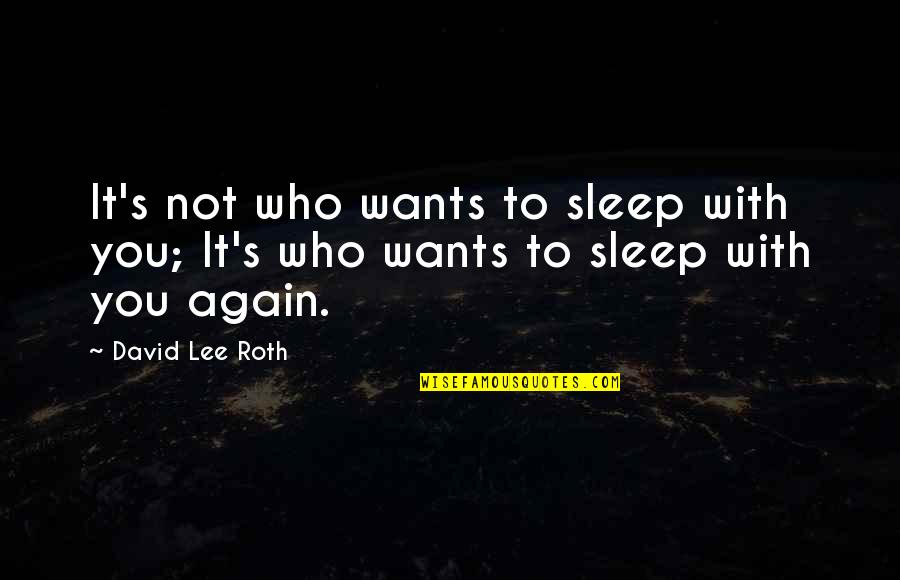 David Lee Roth Quotes By David Lee Roth: It's not who wants to sleep with you;
