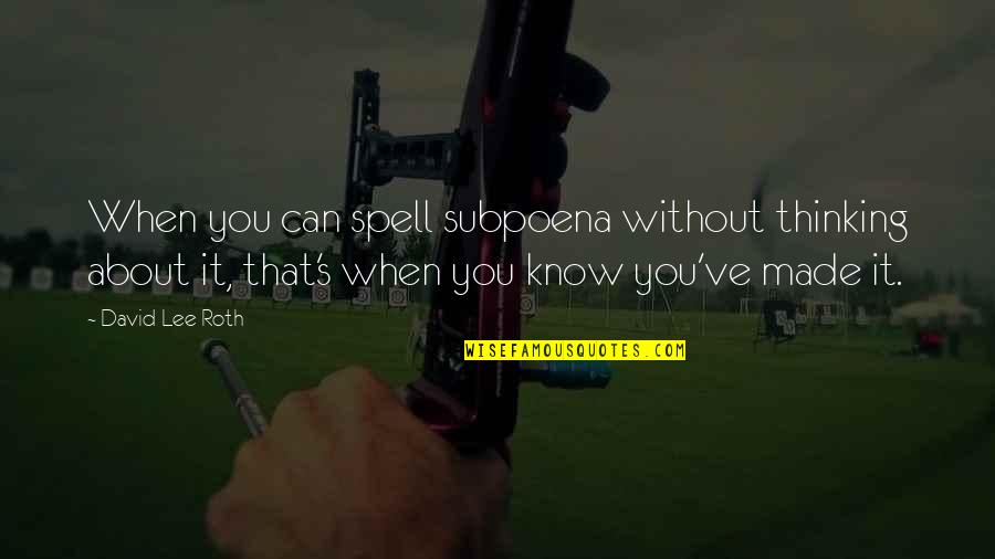 David Lee Roth Quotes By David Lee Roth: When you can spell subpoena without thinking about