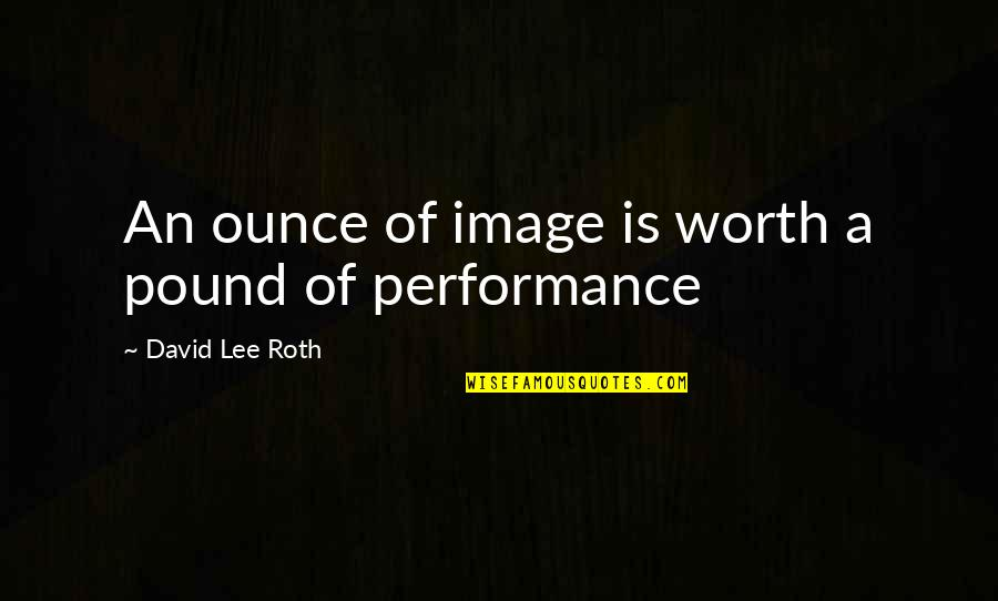 David Lee Roth Quotes By David Lee Roth: An ounce of image is worth a pound