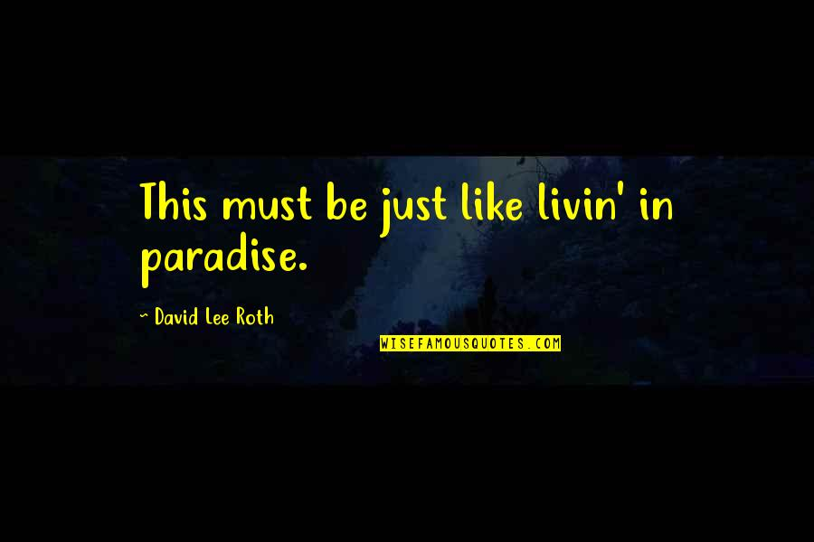 David Lee Roth Quotes By David Lee Roth: This must be just like livin' in paradise.