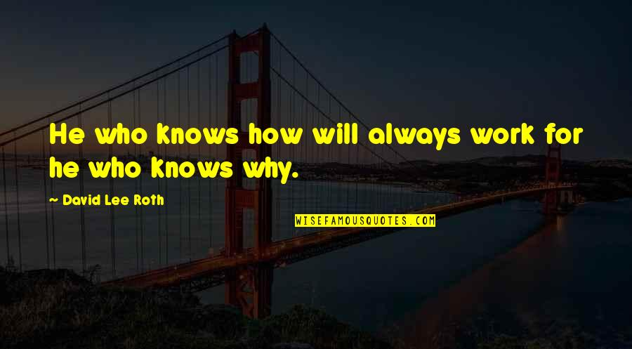 David Lee Roth Quotes By David Lee Roth: He who knows how will always work for