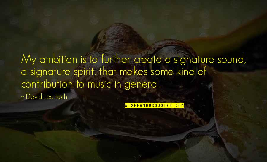 David Lee Roth Quotes By David Lee Roth: My ambition is to further create a signature
