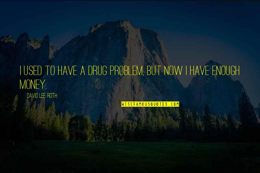 David Lee Roth Quotes By David Lee Roth: I used to have a drug problem, but