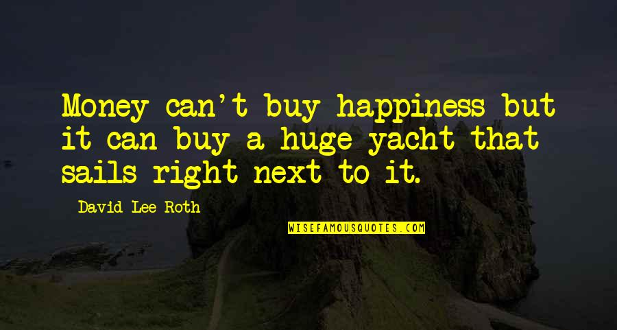 David Lee Roth Quotes By David Lee Roth: Money can't buy happiness but it can buy