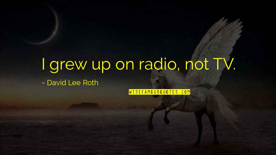 David Lee Roth Quotes By David Lee Roth: I grew up on radio, not TV.