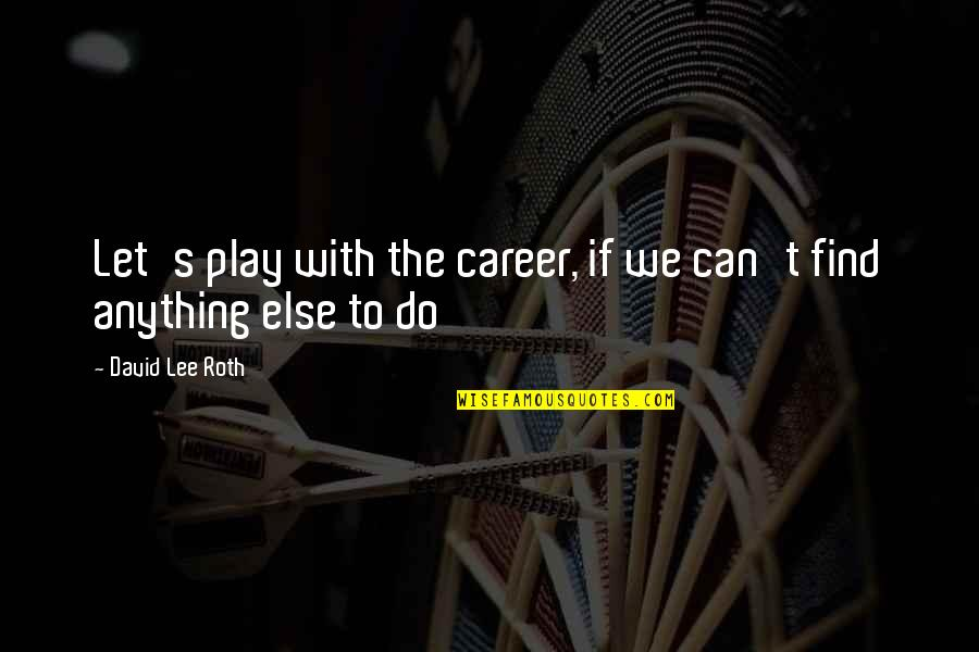 David Lee Roth Quotes By David Lee Roth: Let's play with the career, if we can't