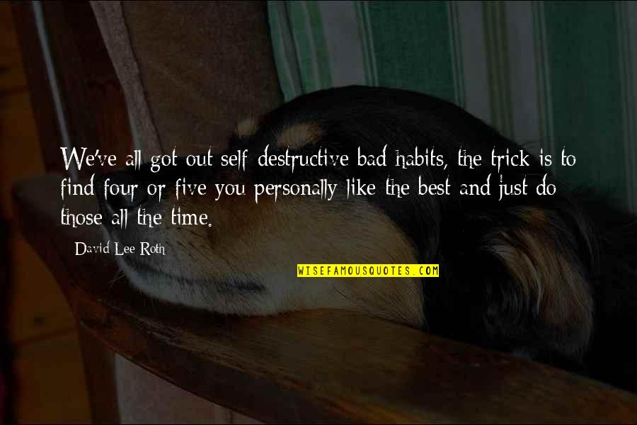 David Lee Roth Quotes By David Lee Roth: We've all got out self-destructive bad habits, the