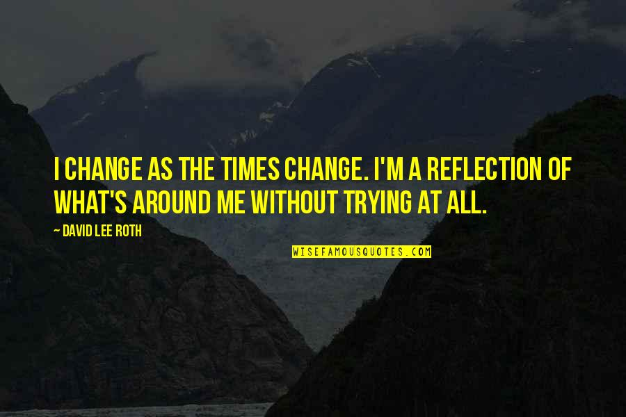 David Lee Roth Quotes By David Lee Roth: I change as the times change. I'm a