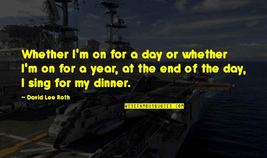 David Lee Roth Quotes By David Lee Roth: Whether I'm on for a day or whether