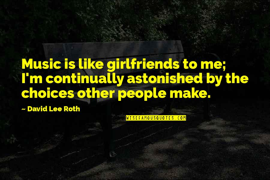 David Lee Roth Quotes By David Lee Roth: Music is like girlfriends to me; I'm continually