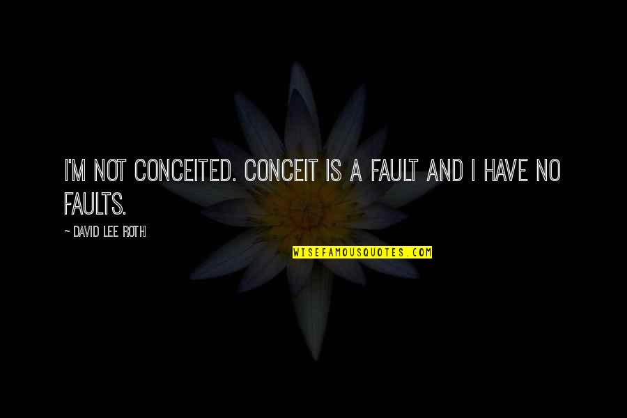 David Lee Roth Quotes By David Lee Roth: I'm not conceited. Conceit is a fault and
