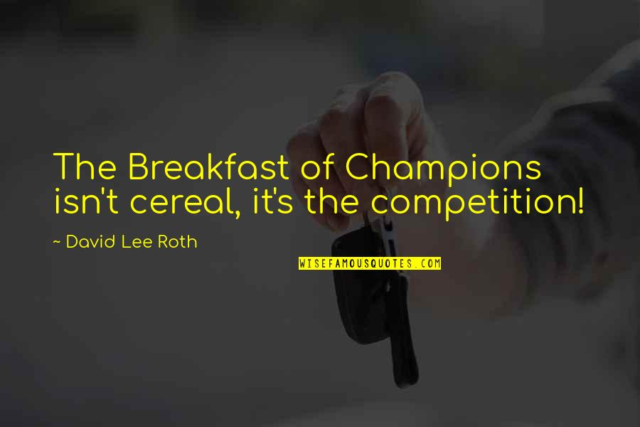 David Lee Roth Quotes By David Lee Roth: The Breakfast of Champions isn't cereal, it's the