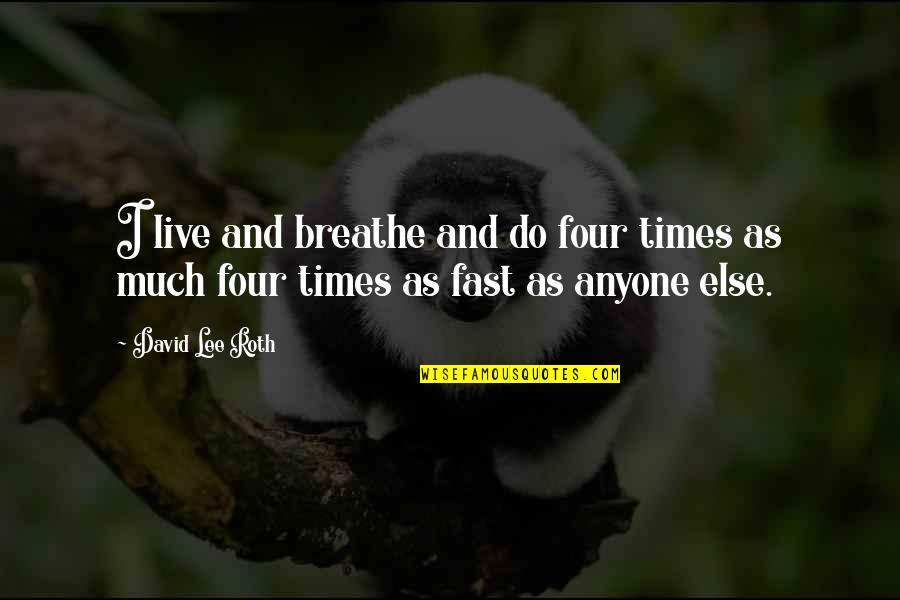 David Lee Roth Quotes By David Lee Roth: I live and breathe and do four times