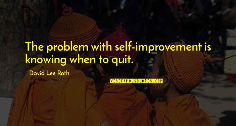 David Lee Roth Quotes By David Lee Roth: The problem with self-improvement is knowing when to