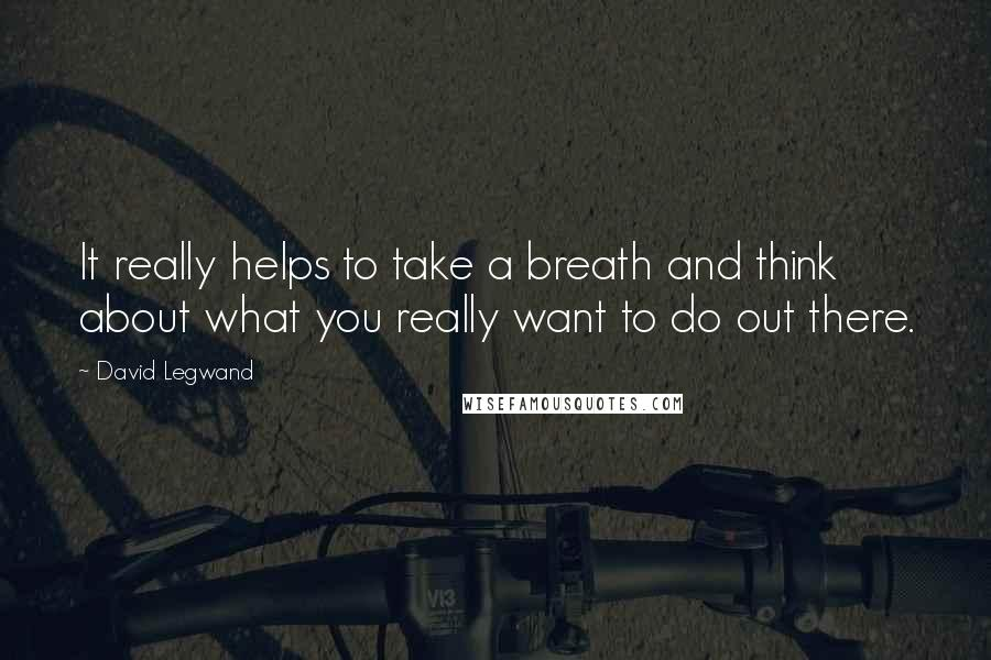 David Legwand quotes: It really helps to take a breath and think about what you really want to do out there.