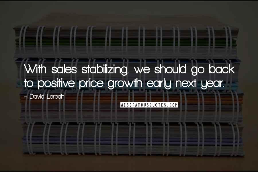 David Lereah quotes: With sales stabilizing, we should go back to positive price growth early next year.