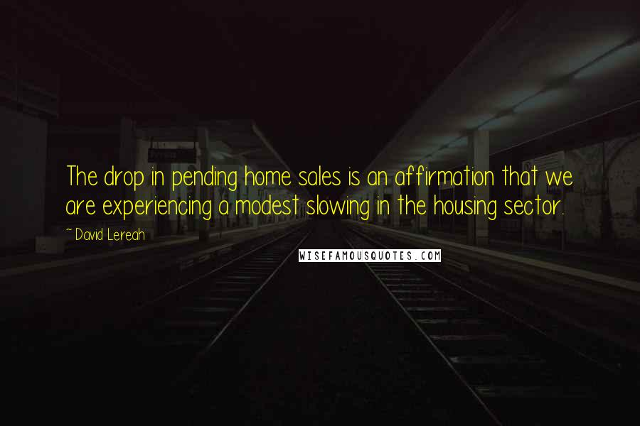 David Lereah quotes: The drop in pending home sales is an affirmation that we are experiencing a modest slowing in the housing sector.