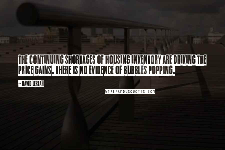 David Lereah quotes: The continuing shortages of housing inventory are driving the price gains. There is no evidence of bubbles popping.