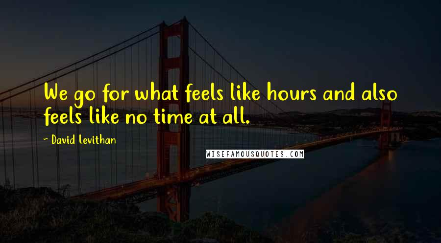 David Levithan quotes: We go for what feels like hours and also feels like no time at all.