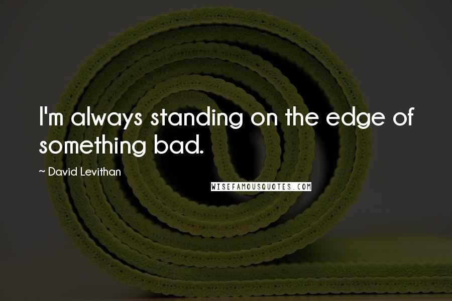 David Levithan quotes: I'm always standing on the edge of something bad.