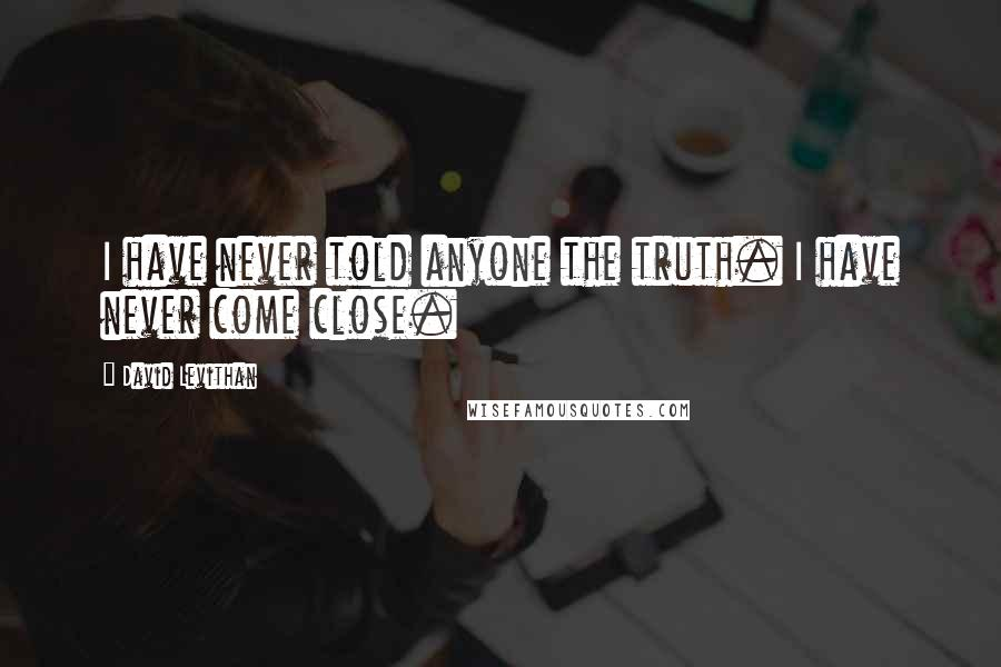 David Levithan quotes: I have never told anyone the truth. I have never come close.