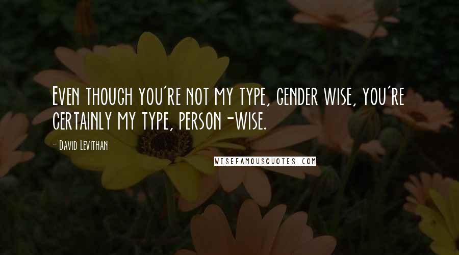 David Levithan quotes: Even though you're not my type, gender wise, you're certainly my type, person-wise.