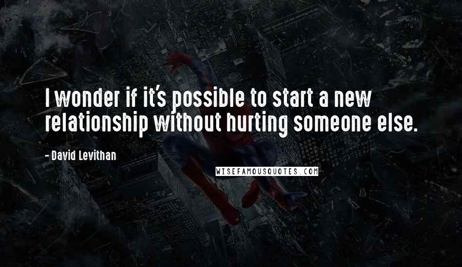 David Levithan quotes: I wonder if it's possible to start a new relationship without hurting someone else.