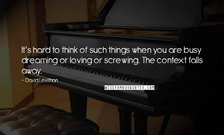 David Levithan quotes: It's hard to think of such things when you are busy dreaming or loving or screwing. The context falls away.