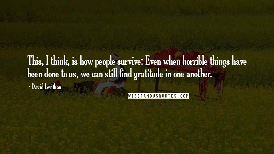 David Levithan quotes: This, I think, is how people survive: Even when horrible things have been done to us, we can still find gratitude in one another.