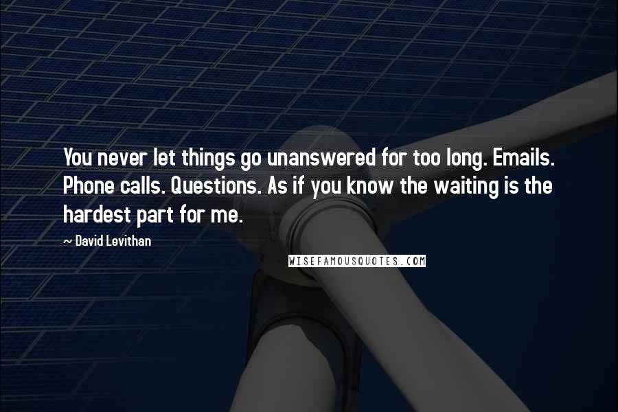 David Levithan quotes: You never let things go unanswered for too long. Emails. Phone calls. Questions. As if you know the waiting is the hardest part for me.
