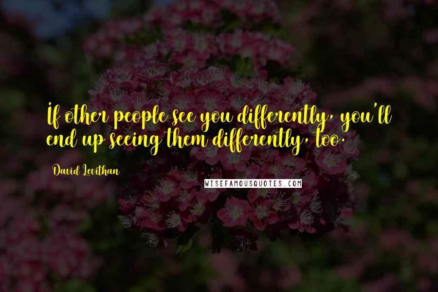 David Levithan quotes: If other people see you differently, you'll end up seeing them differently, too.