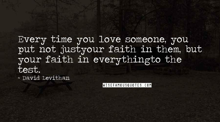 David Levithan quotes: Every time you love someone, you put not justyour faith in them, but your faith in everythingto the test.