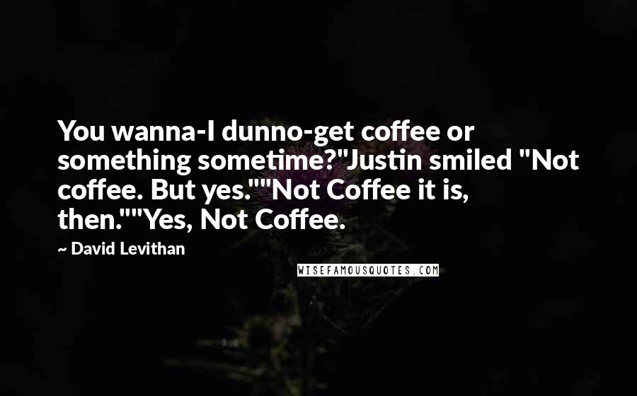 """David Levithan quotes: You wanna-I dunno-get coffee or something sometime?""""Justin smiled """"Not coffee. But yes.""""""""Not Coffee it is, then.""""""""Yes, Not Coffee."""