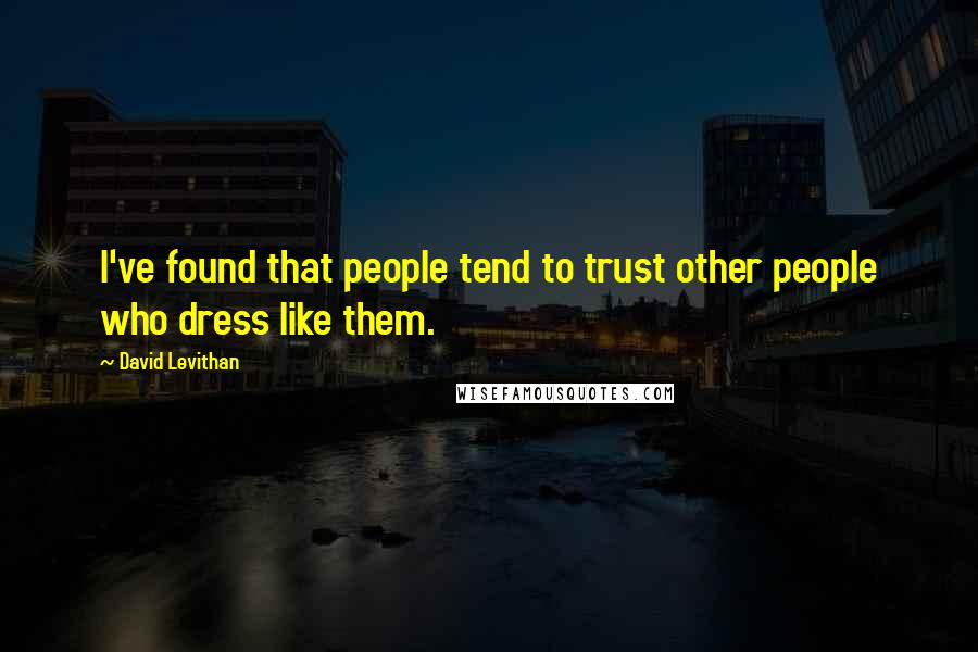 David Levithan quotes: I've found that people tend to trust other people who dress like them.
