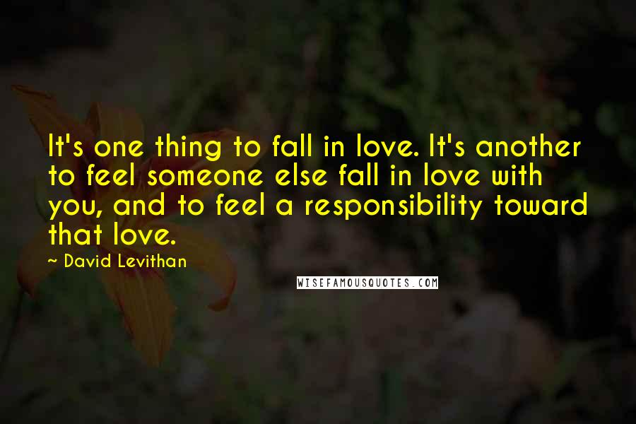David Levithan quotes: It's one thing to fall in love. It's another to feel someone else fall in love with you, and to feel a responsibility toward that love.