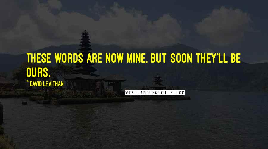 David Levithan quotes: These words are now mine, but soon they'll be ours.