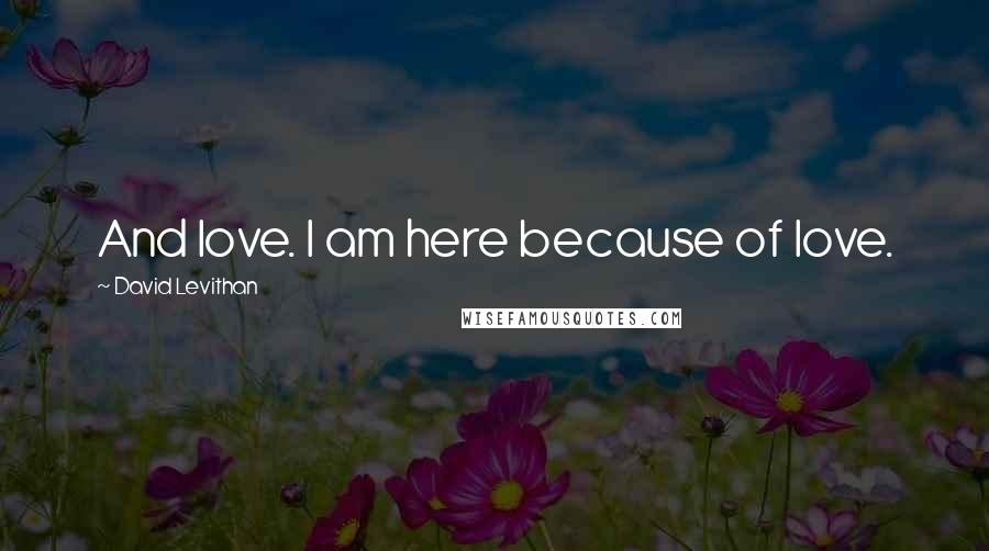 David Levithan quotes: And love. I am here because of love.